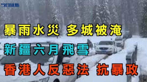 【今日焦点】暴雨水灾 多地被淹 新疆六月飞雪 香港人反恶法 抗暴政