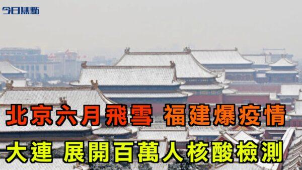 【今日焦點】北京六月飛雪 大連展開百萬人核酸檢測 福建爆疫情