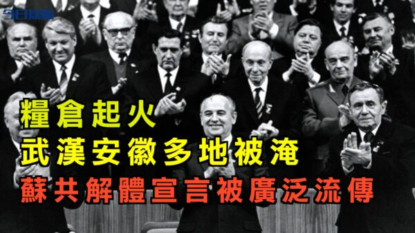 【今日焦點】糧倉起火 武漢安徽多地被淹 蘇共解體宣言被廣泛流傳