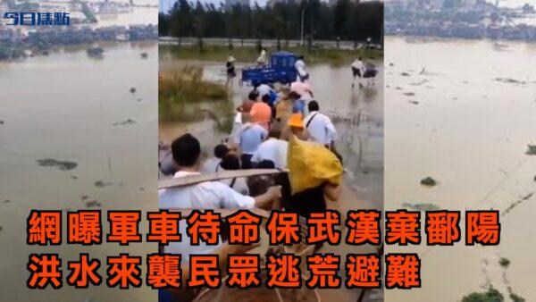 【今日焦點】網曝軍車待命保武漢棄鄱陽 洪水來襲民眾逃荒避難