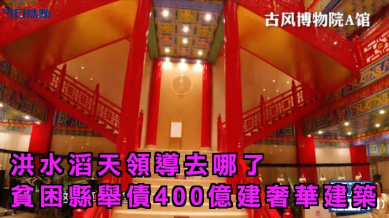 【今日焦点】洪水滔天领导去哪了 贫困县举债400亿建奢华建筑
