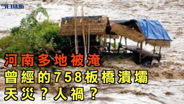 【今日焦点】河南多地被淹 曾经的758板桥溃坝 天灾还是人祸
