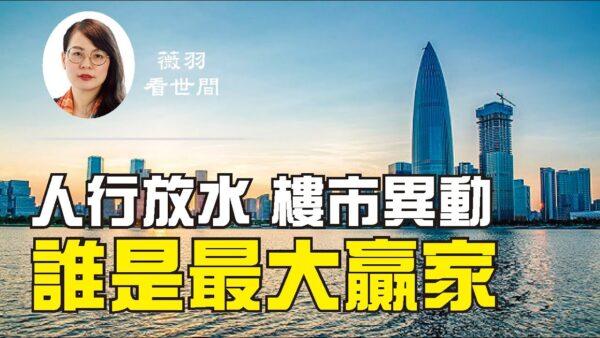 【薇羽看世間】中國人民銀行放水 大陸房地產市場異動 誰是最大贏家?