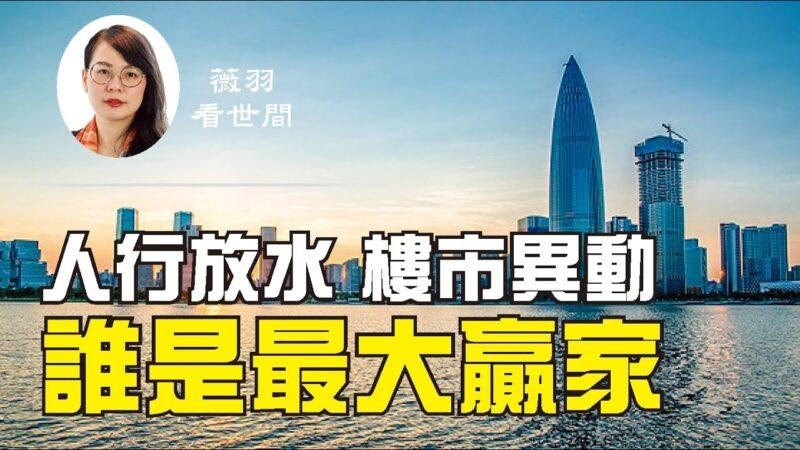 【薇羽看世间】中国人民银行放水 大陆房地产市场异动 谁是最大赢家?