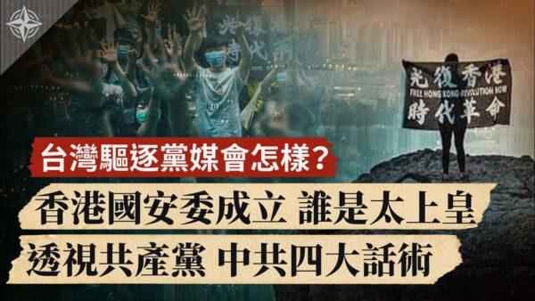 【世界的十字路口】台灣驅逐黨媒會怎樣?香港國安委成立 誰是太上皇