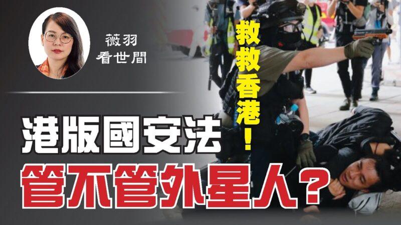 【薇羽看世间】中共将恐怖伸向全球 港版国安法管不管外星人?