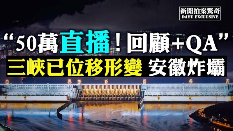 【拍案驚奇】直播問答:官媒承認三峽大壩位移、形變!防汛進入「七下八上」更嚴峻