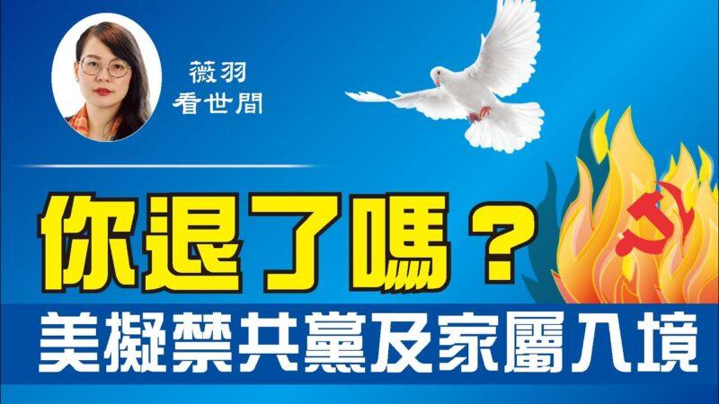 【薇羽看世间】美拟禁中共党员及家属入境 党员该怎么办?