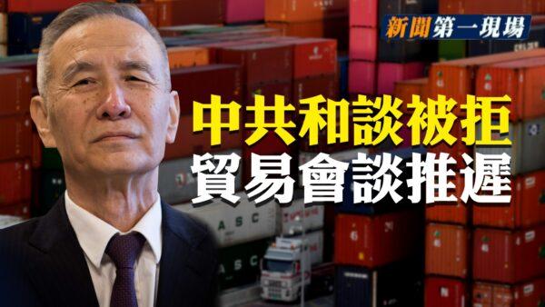 【新闻第一现场】中共和谈被拒 美中贸易会谈推迟