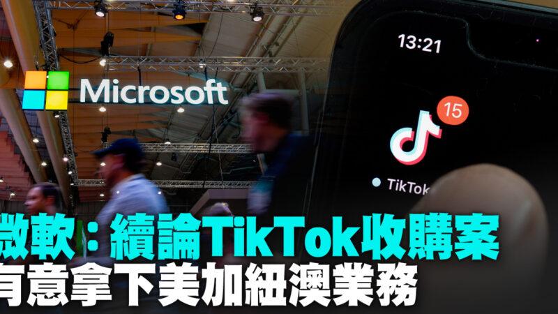 微软:续论TikTok收购案 有意拿下美加纽澳业务