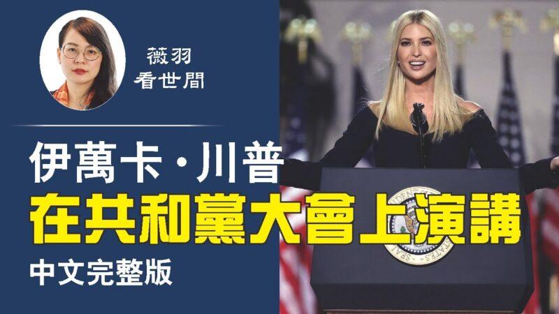 【薇羽看世间】非常精彩!伊万卡·川普在共和党大会上演讲(中文完整版)