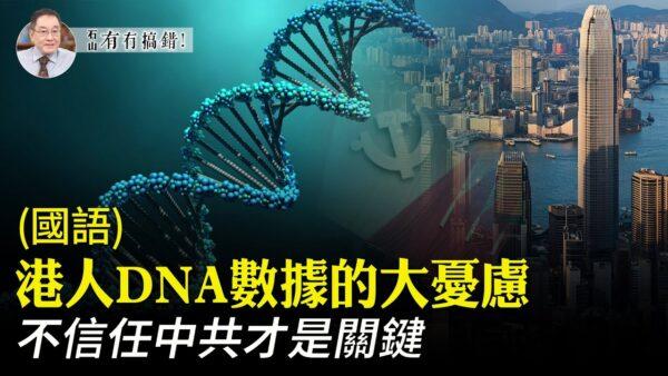 【有冇搞錯】港人DNA數據大憂慮 不信任中共是關鍵