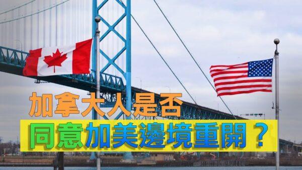 【加国生活】加拿大人是否同意加美边境重开?