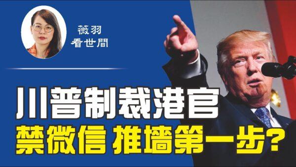 【薇羽看世間】川普制裁港官 禁微信 推牆第一步?