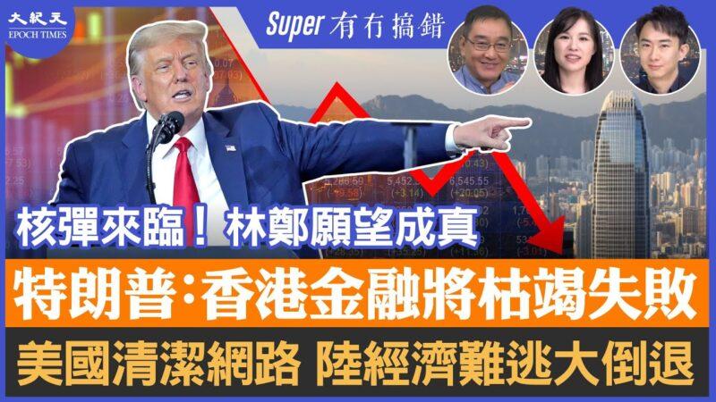 【有冇搞错Super版】特朗普:香港金融将枯竭失败;清洁网路,科企无出路,大陆经济难逃大倒退