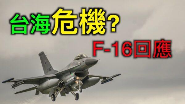 【德传媒】台海危机成海边演练,最新款F-16战机成中共砸脚的石头,美国国务院重话反击