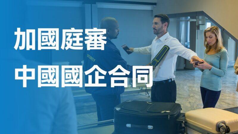 加國政府與中國國企合同被起訴 將庭審