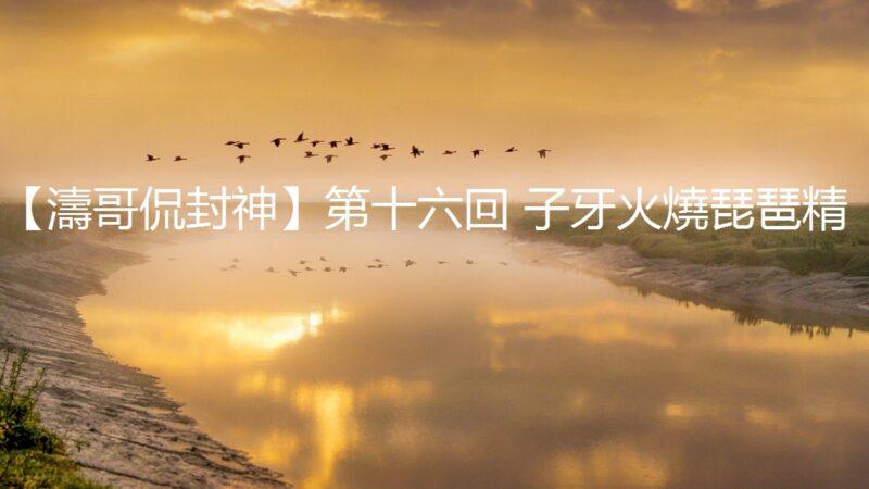 【涛哥侃封神】第十六回 子牙火烧琵琶精 (视频)