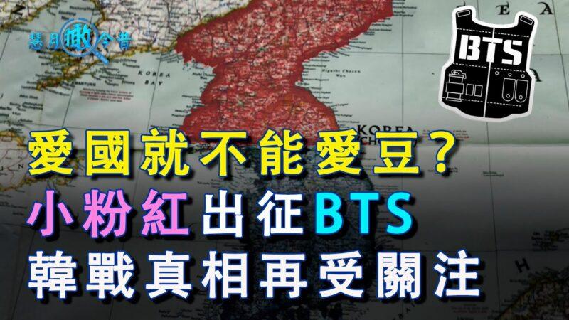 爱国就不能爱豆?小粉红出征BTS 韩战真相再受关注