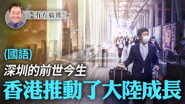 【有冇搞错】深圳的前世今生 香港推动大陆成长