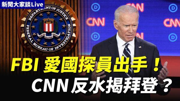【新闻大家谈】FBI爱国探员已出手 CNN反水揭拜登黑幕