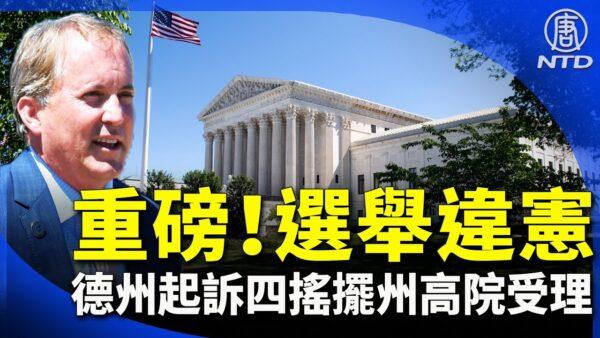 【晚间新闻】重磅!德州起诉四摇摆州选举违宪 高院受理