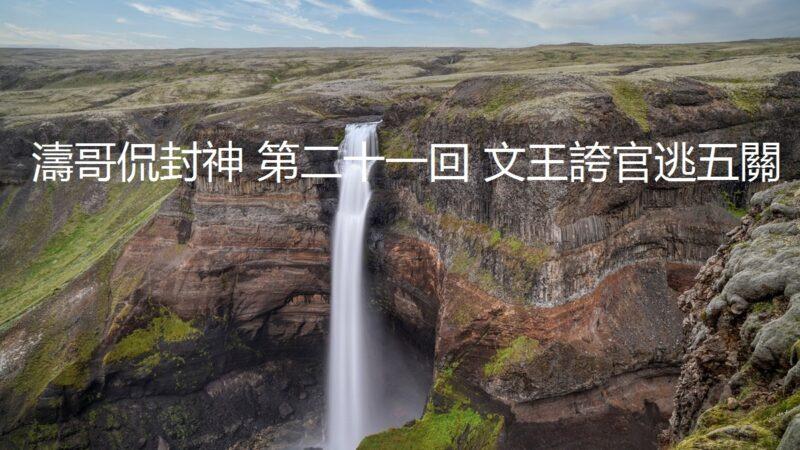 【涛哥侃封神】第二十一回 文王夸官逃五关(视频)