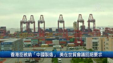 財經100秒: 香港拒被納「中國製造」 美在世貿會議回絕要求