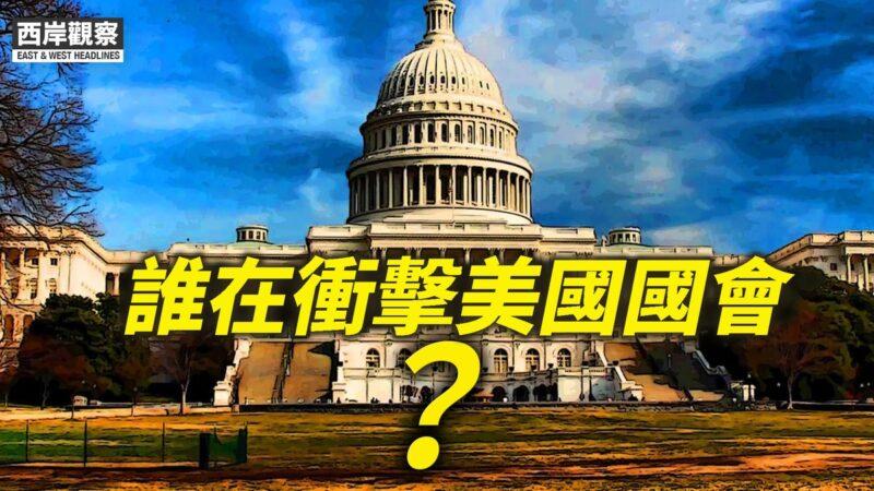 【西岸觀察】誰在衝擊美國國會?