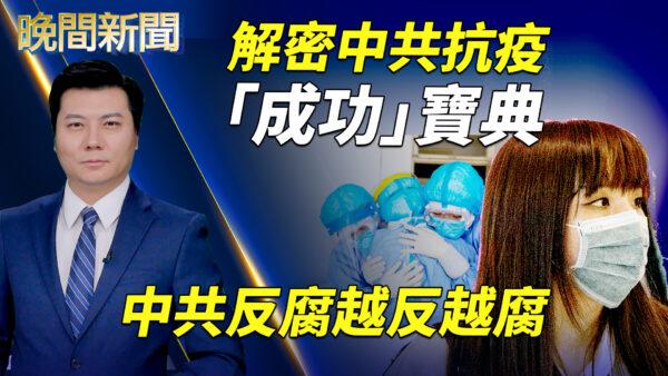 【晚間新聞】解密中共抗疫「成功」寶典,中共反腐越反越腐