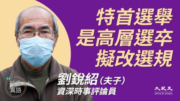 【珍言真語】劉銳紹:中共將改香港特首選規