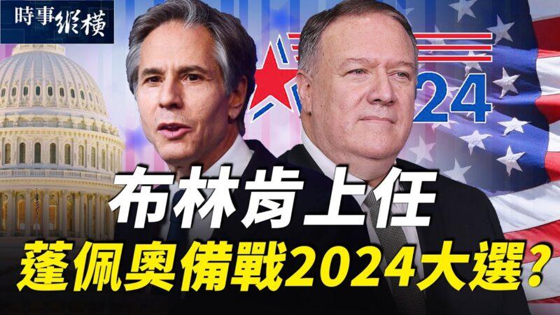 【时事纵横】布林肯上任说啥 蓬佩奥备战2024大选?