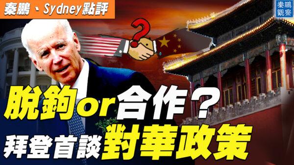 【秦鵬直播】脫鉤還是合作?拜登首談對華政策