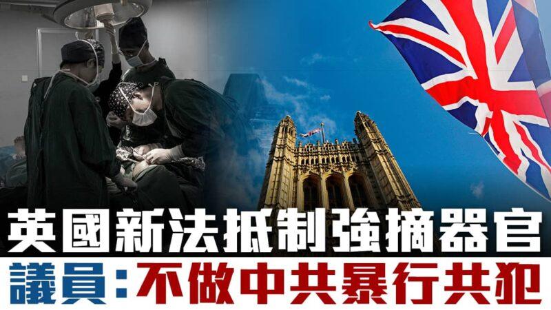 英國新法抵制活摘器官 議員:不做中共暴行共犯