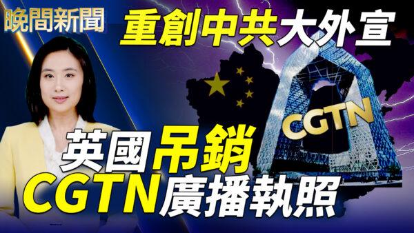 【晚间新闻】重创中共大外宣 英国吊销CGTN执照