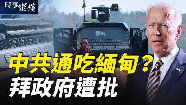【时事纵横】拜政府菜鸟级失误?中共介入缅甸政变?