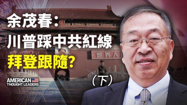【思想领袖】余茂春:川普踩中共红线 拜登跟随?