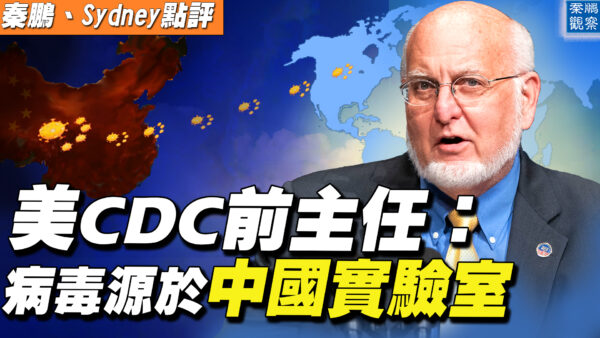 【秦鹏直播】CDC前主任表态 病毒源于中国实验室