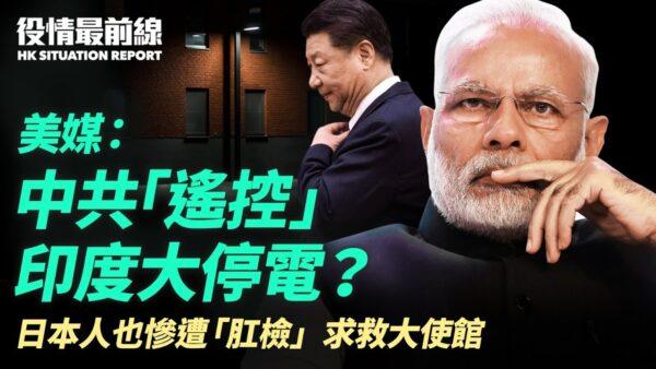 【役情最前線】中共遙控印度大停電?在華日本人慘遭「肛檢」