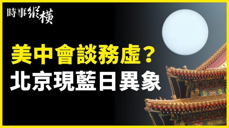 【时事纵横】美中会谈务虚?北京现蓝日异象