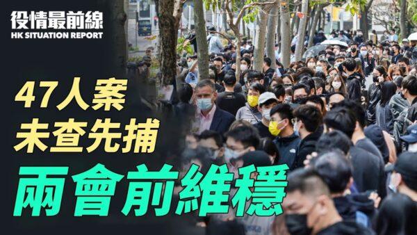【役情最前線】港47泛民案未查先捕 中共兩會前維穩
