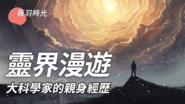 【薇羽時光】靈界漫遊  大科學家的親身經歷
