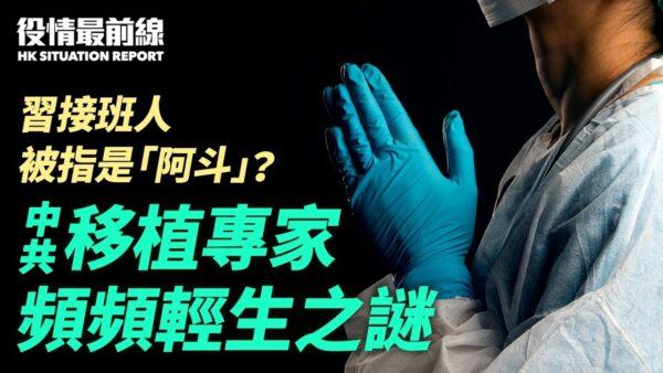【役情最前线】涉活摘器官?中共移植专家频传轻生之谜
