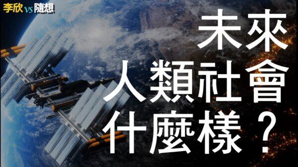 【李欣随想】未来人类社会什么样?