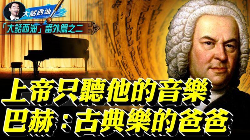 【大话西油】西方音乐史千古第一人—巴赫 为人类留下了神的奇迹