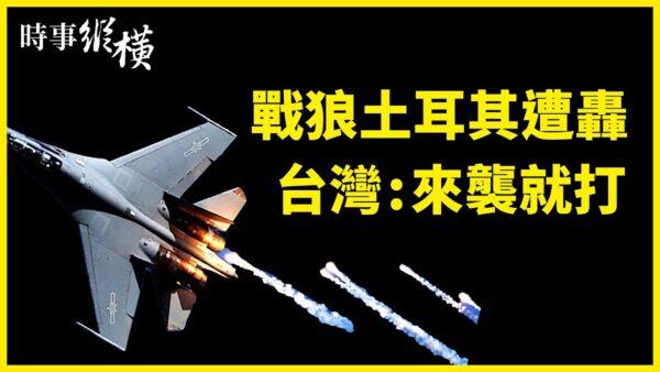 【时事纵横】战狼土耳其遭轰 台湾:来袭就开火