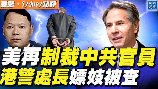 【秦鹏直播】美再制裁中共官员 港警处长嫖妓被查