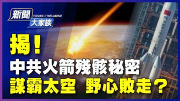 【新聞大家談】揭中共火箭殘骸秘密 謀霸太空野心敗走?