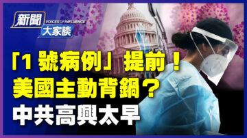 【新闻大家谈】1号病例提前 美国主动背锅?中共高兴太早