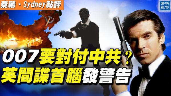 【秦鹏直播】007要对付中共?英间谍首脑发警告